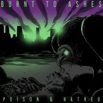 Burnt To Ashes — Poison & Hatred (2018)