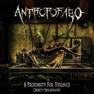 Antropofago — A Propensity For Violence... Cruelty Enslavement (2021)